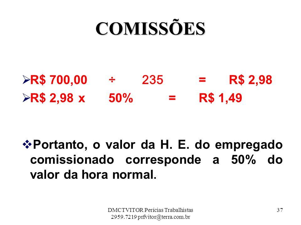 COMISSÕES R$ 700,00 ÷ 235 = R$ 2,98 R$ 2,98 x 50% = R$ 1,49 Portanto, o valor da H. E. do empregado comissionado corresponde a 50% do valor da hora no