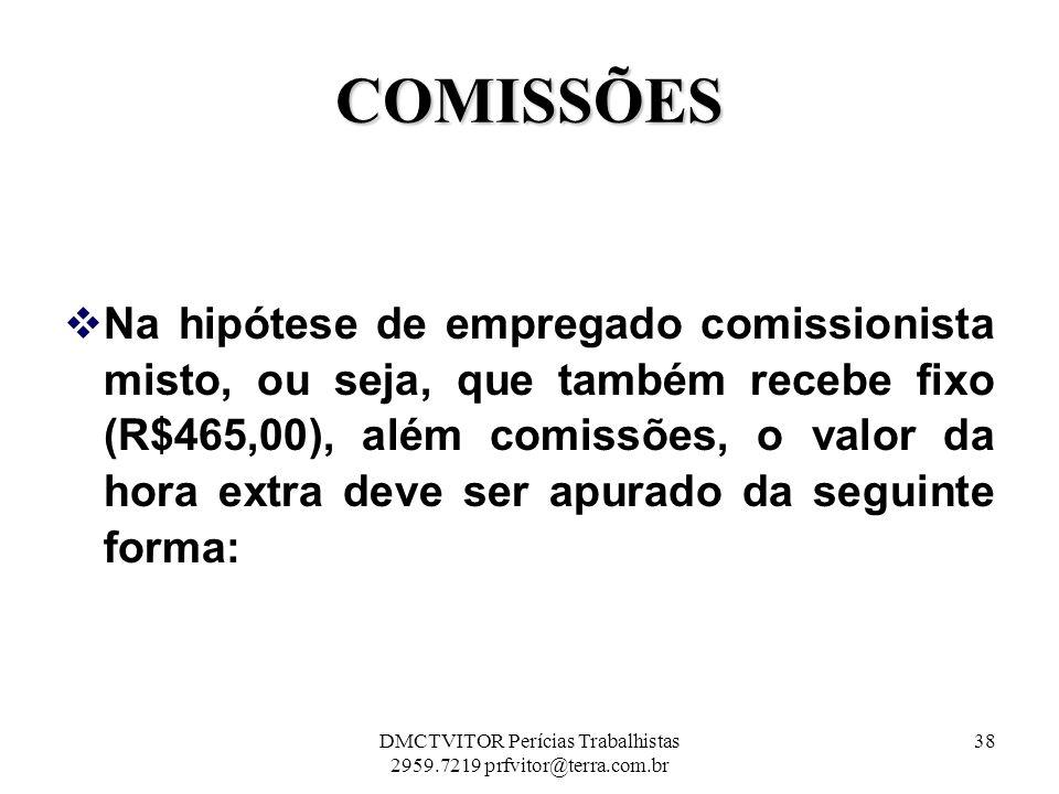 COMISSÕES Na hipótese de empregado comissionista misto, ou seja, que também recebe fixo (R$465,00), além comissões, o valor da hora extra deve ser apu