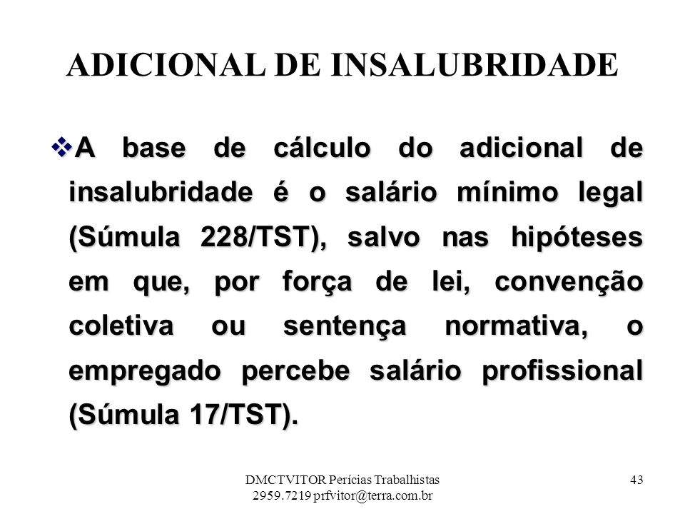 ADICIONAL DE INSALUBRIDADE A base de cálculo do adicional de insalubridade é o salário mínimo legal (Súmula 228/TST), salvo nas hipóteses em que, por