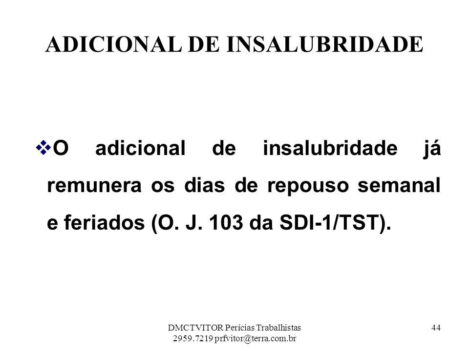 ADICIONAL DE INSALUBRIDADE O adicional de insalubridade já remunera os dias de repouso semanal e feriados (O. J. 103 da SDI-1/TST). O adicional de ins