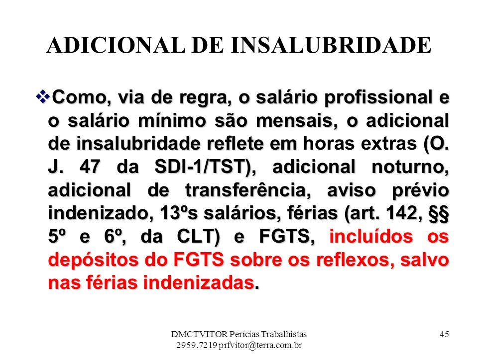 ADICIONAL DE INSALUBRIDADE Como, via de regra, o salário profissional e o salário mínimo são mensais, o adicional de insalubridade reflete em (O. J. 4