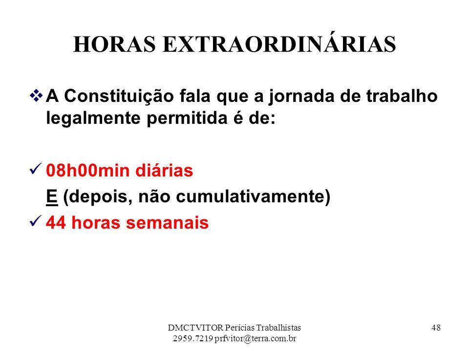 HORAS EXTRAORDINÁRIAS A Constituição fala que a jornada de trabalho legalmente permitida é de: 08h00min diárias E (depois, não cumulativamente) 44 hor