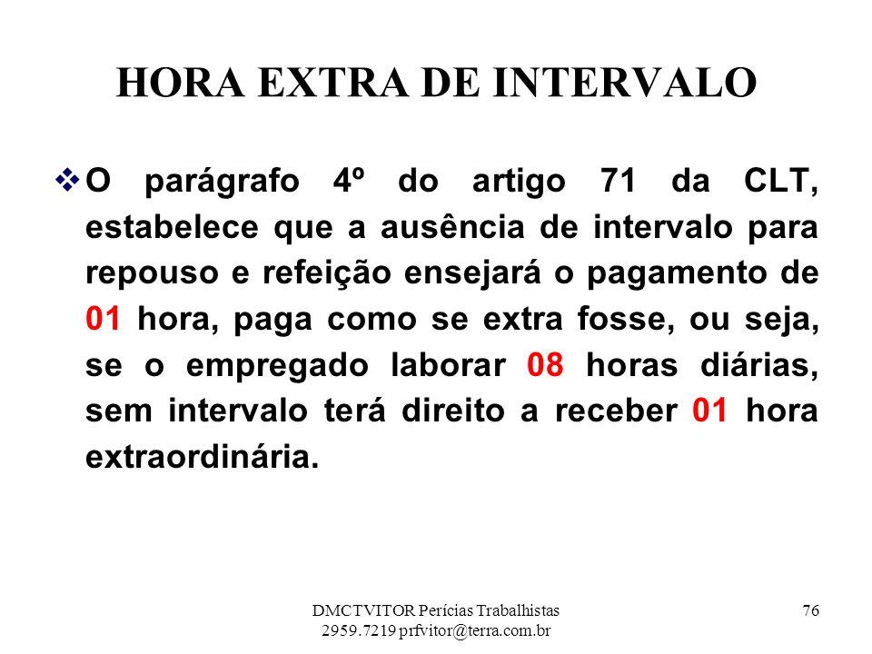 HORA EXTRA DE INTERVALO O parágrafo 4º do artigo 71 da CLT, estabelece que a ausência de intervalo para repouso e refeição ensejará o pagamento de 01