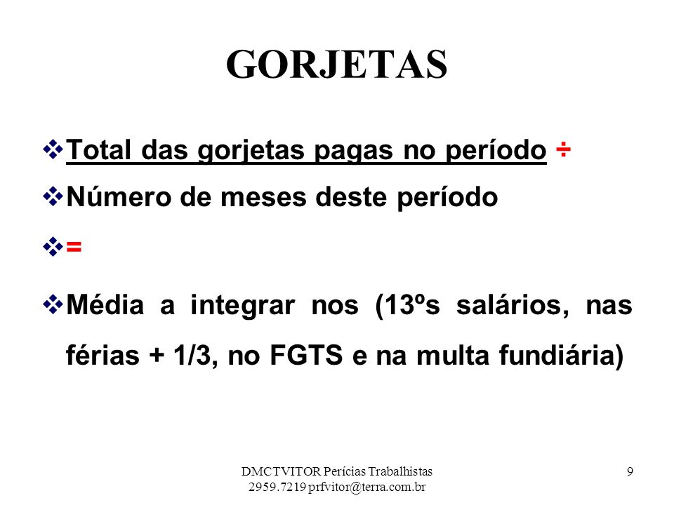 GORJETAS R$ 2.760,00 ÷ 12 mesesR$ 230,00 13º salárioR$ 230,00 Férias + 1/3 (R$230,00 + R$76,67) R$ 306,67 FGTS + 40% (R$2.760,00 x 11,20%)R$ 309,12 FGTS + 40% (R$ 230,00 x 11,20 % ) R$ 25,76 FGTS + 40% (R$ 306,67 x 11,20 % )R$ 34,35 10DMCTVITOR Perícias Trabalhistas 2959.7219 prfvitor@terra.com.br