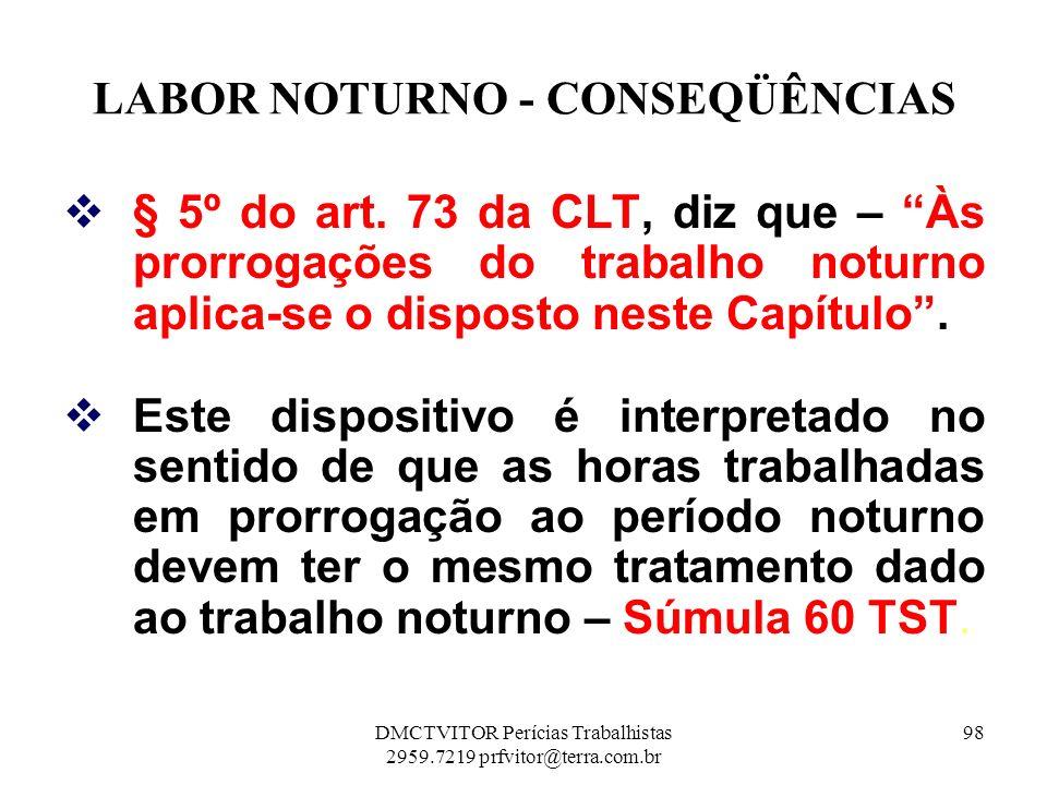 LABOR NOTURNO - CONSEQÜÊNCIAS § 5º do art. 73 da CLT, diz que – Às prorrogações do trabalho noturno aplica-se o disposto neste Capítulo. Este disposit