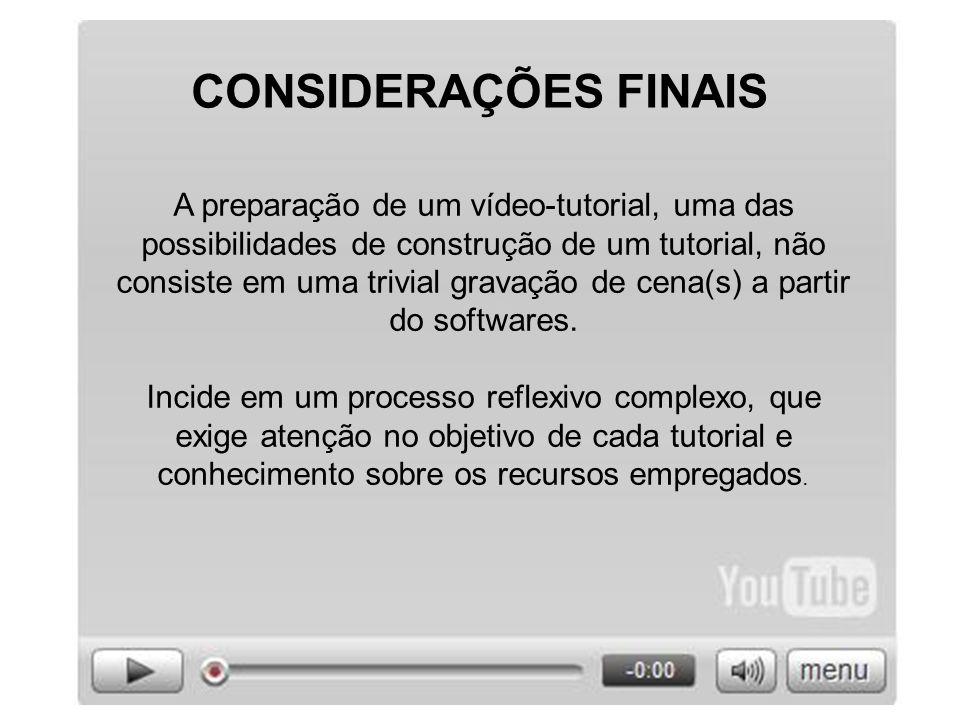 CONSIDERAÇÕES FINAIS A preparação de um vídeo-tutorial, uma das possibilidades de construção de um tutorial, não consiste em uma trivial gravação de c