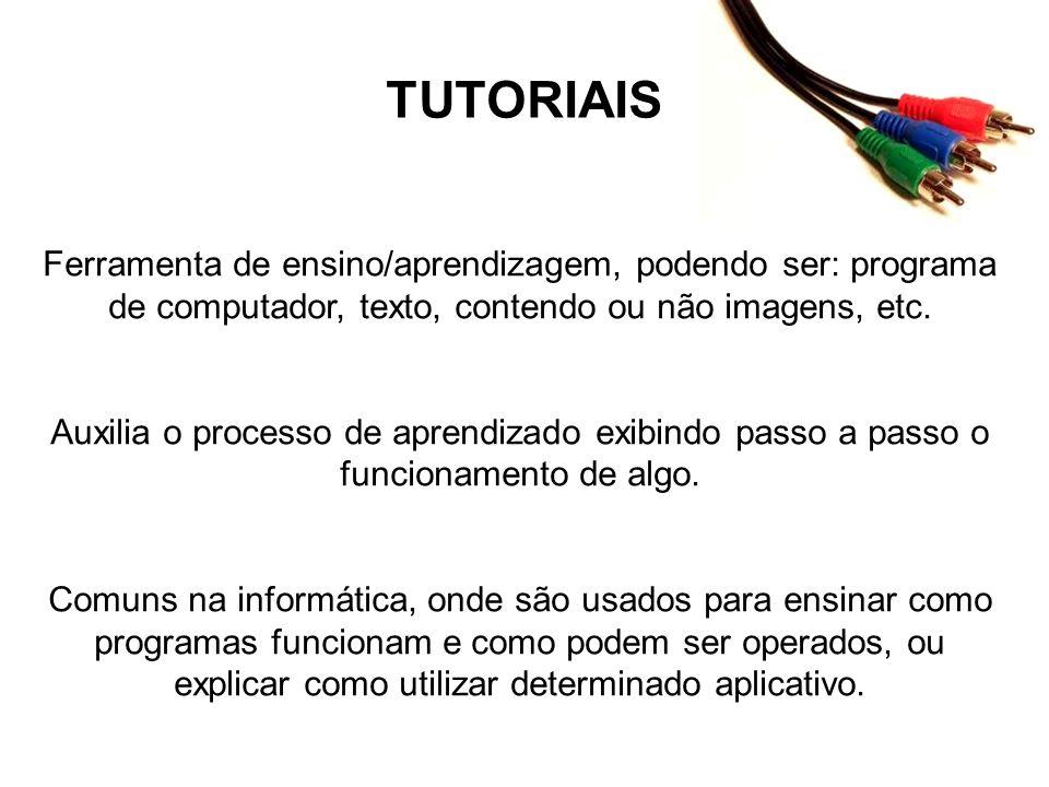 TUTORIAIS Ferramenta de ensino/aprendizagem, podendo ser: programa de computador, texto, contendo ou não imagens, etc. Auxilia o processo de aprendiza