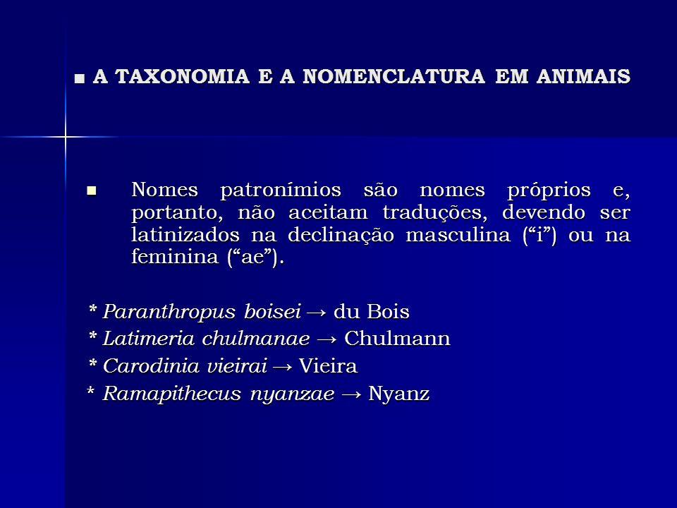 A TAXONOMIA E A NOMENCLATURA EM ANIMAIS A TAXONOMIA E A NOMENCLATURA EM ANIMAIS Nomes patronímios são nomes próprios e, portanto, não aceitam traduçõe