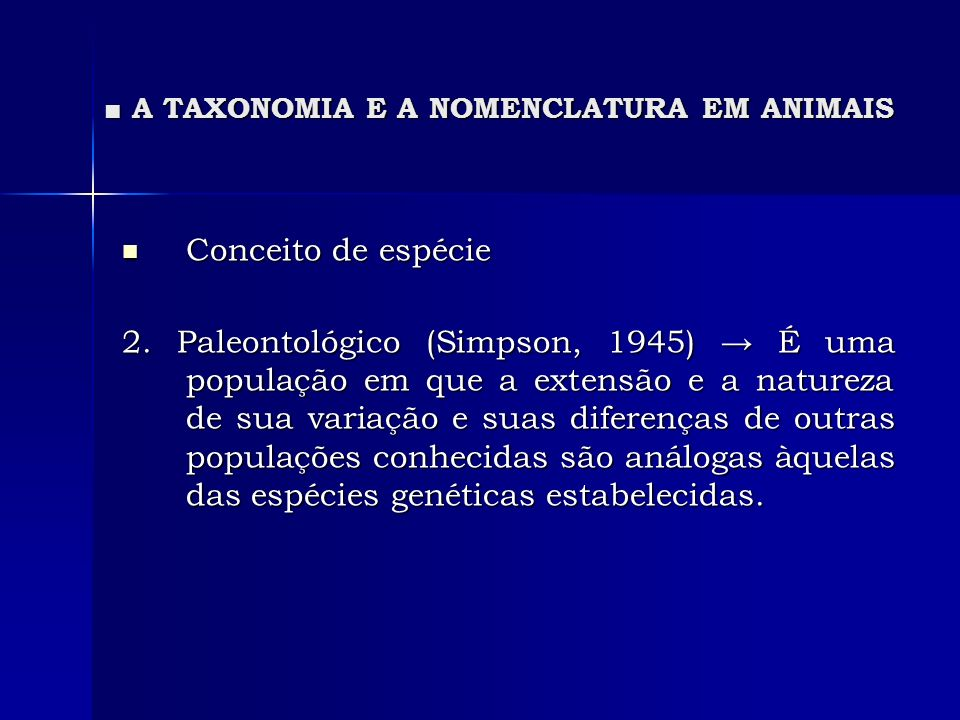 A TAXONOMIA E A NOMENCLATURA EM ANIMAIS A TAXONOMIA E A NOMENCLATURA EM ANIMAIS Conceito de espécie Conceito de espécie 2. Paleontológico (Simpson, 19