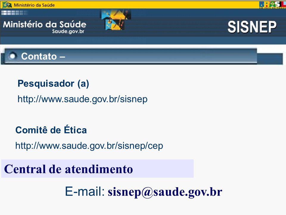 Contato – E-mail: sisnep@saude.gov.br Central de atendimento Comitê de Ética http://www.saude.gov.br/sisnep/cep Pesquisador (a) http://www.saude.gov.b