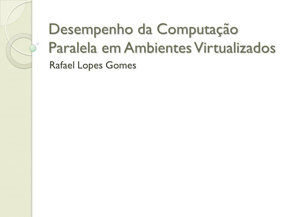 Desempenho da Computação Paralela em Ambientes Virtualizados Rafael Lopes Gomes