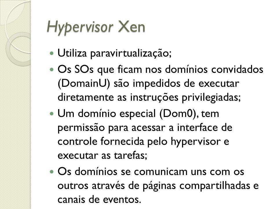 Hypervisor Xen Utiliza paravirtualização; Os SOs que ficam nos domínios convidados (DomainU) são impedidos de executar diretamente as instruções privi