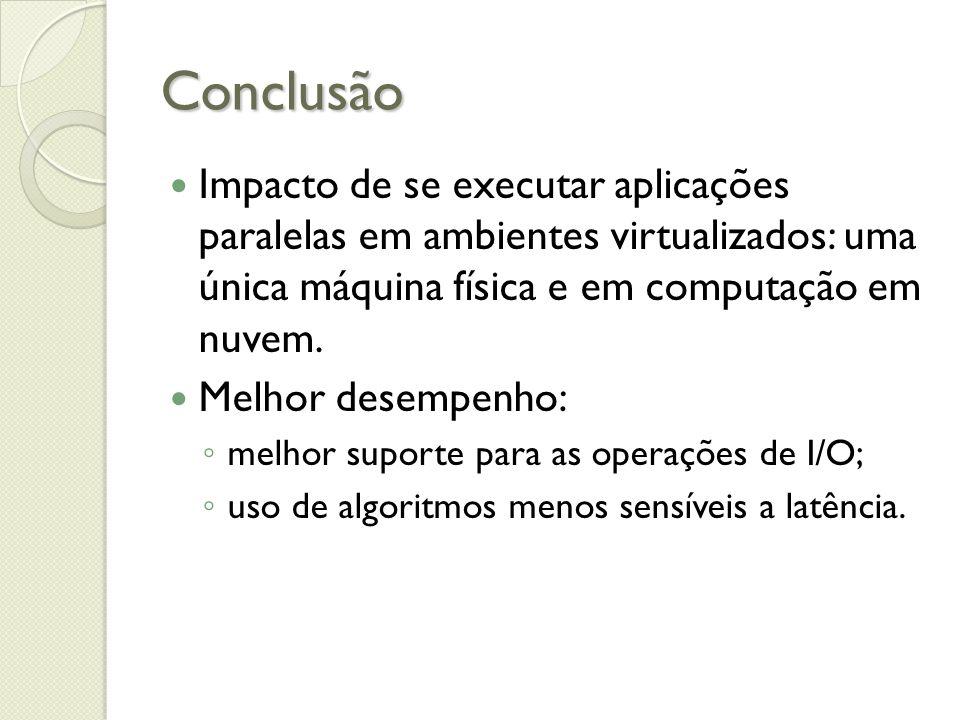 Conclusão Impacto de se executar aplicações paralelas em ambientes virtualizados: uma única máquina física e em computação em nuvem. Melhor desempenho