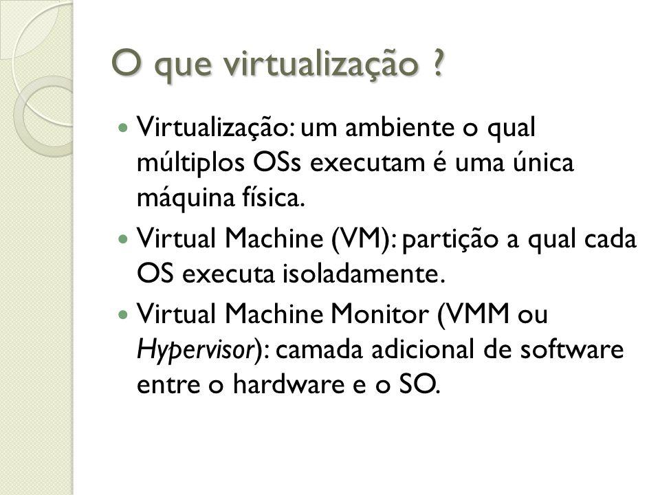 O que virtualização ? Virtualização: um ambiente o qual múltiplos OSs executam é uma única máquina física. Virtual Machine (VM): partição a qual cada