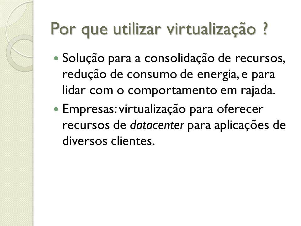 Por que utilizar virtualização ? Solução para a consolidação de recursos, redução de consumo de energia, e para lidar com o comportamento em rajada. E
