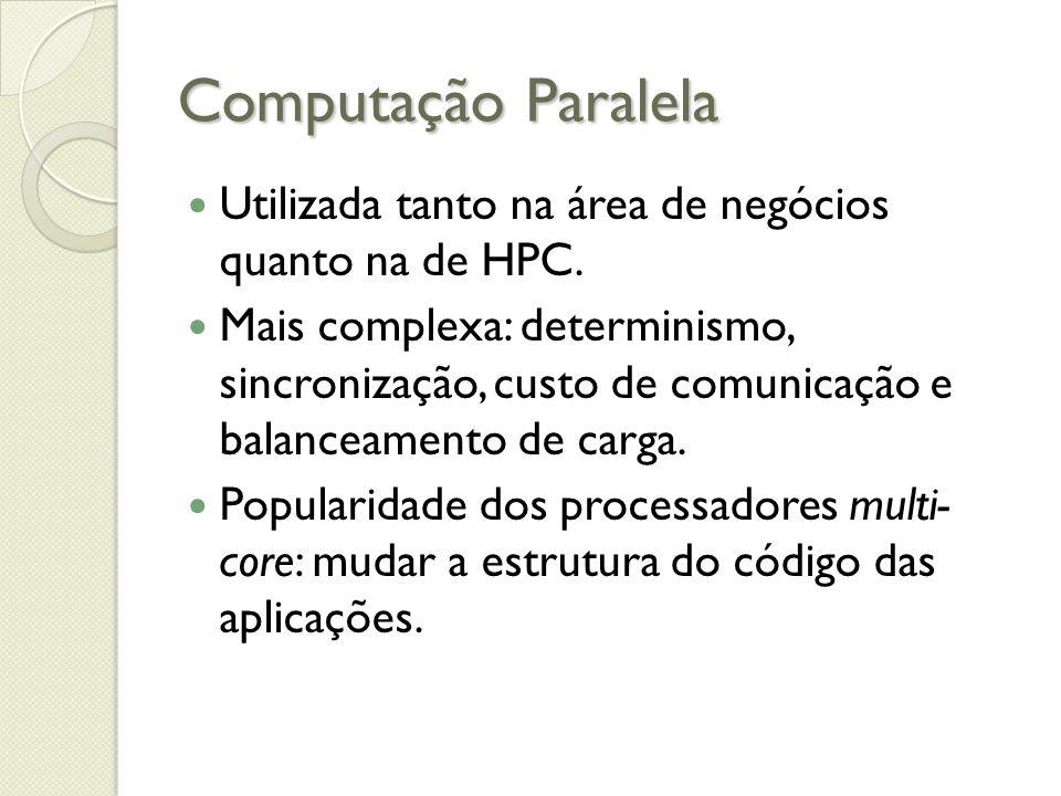 Computação Paralela Utilizada tanto na área de negócios quanto na de HPC. Mais complexa: determinismo, sincronização, custo de comunicação e balanceam