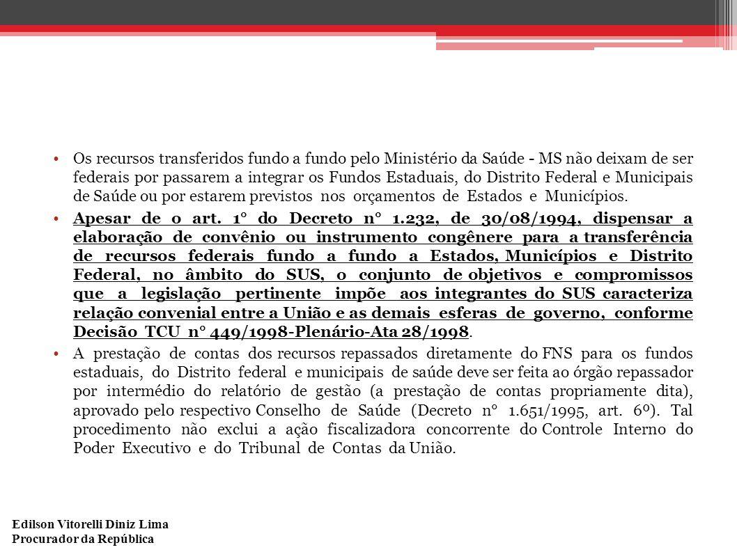 Edilson Vitorelli Diniz Lima Procurador da República Os recursos transferidos fundo a fundo pelo Ministério da Saúde - MS não deixam de ser federais por passarem a integrar os Fundos Estaduais, do Distrito Federal e Municipais de Saúde ou por estarem previstos nos orçamentos de Estados e Municípios.