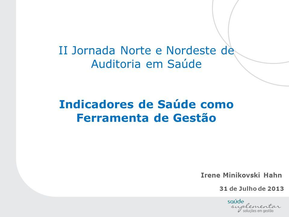 II Jornada Norte e Nordeste de Auditoria em Saúde Indicadores de Saúde como Ferramenta de Gestão Irene Minikovski Hahn 31 de Julho de 2013
