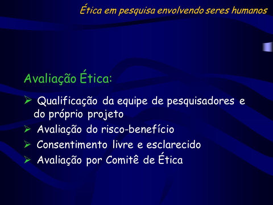 Avaliação Ética: Qualificação da equipe de pesquisadores e do próprio projeto Avaliação do risco-benefício Consentimento livre e esclarecido Avaliação