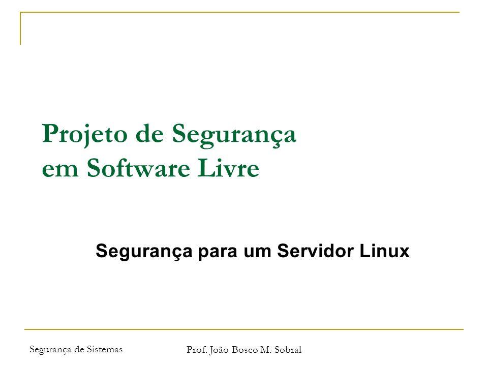 Segurança de Sistemas Prof. João Bosco M. Sobral Projeto de Segurança em Software Livre Segurança para um Servidor Linux