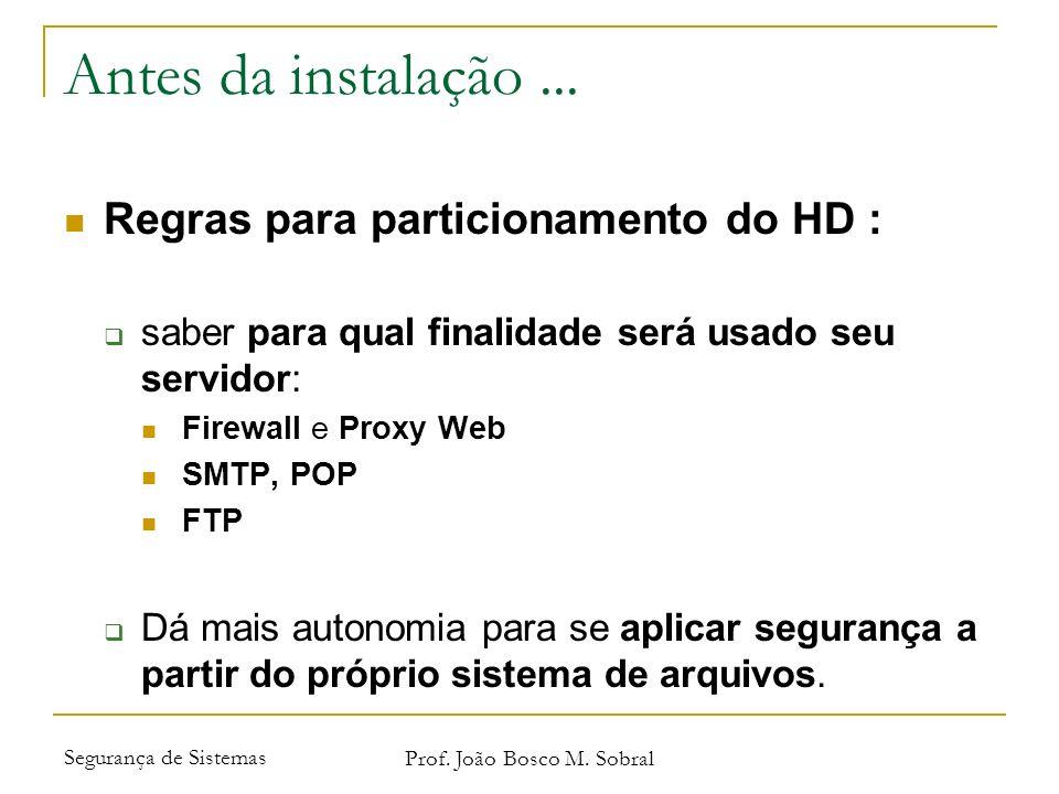 Segurança de Sistemas Prof. João Bosco M. Sobral Antes da instalação... Regras para particionamento do HD : saber para qual finalidade será usado seu