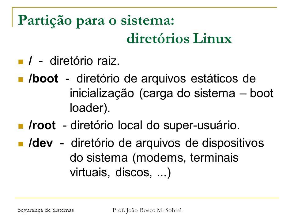 Segurança de Sistemas Prof. João Bosco M. Sobral Partição para o sistema: diretórios Linux / - diretório raiz. /boot - diretório de arquivos estáticos