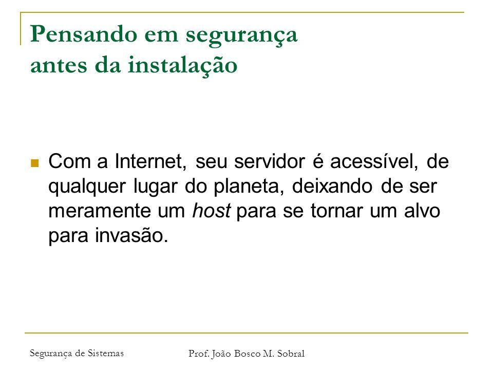 Segurança de Sistemas Prof. João Bosco M. Sobral Pensando em segurança antes da instalação Com a Internet, seu servidor é acessível, de qualquer lugar
