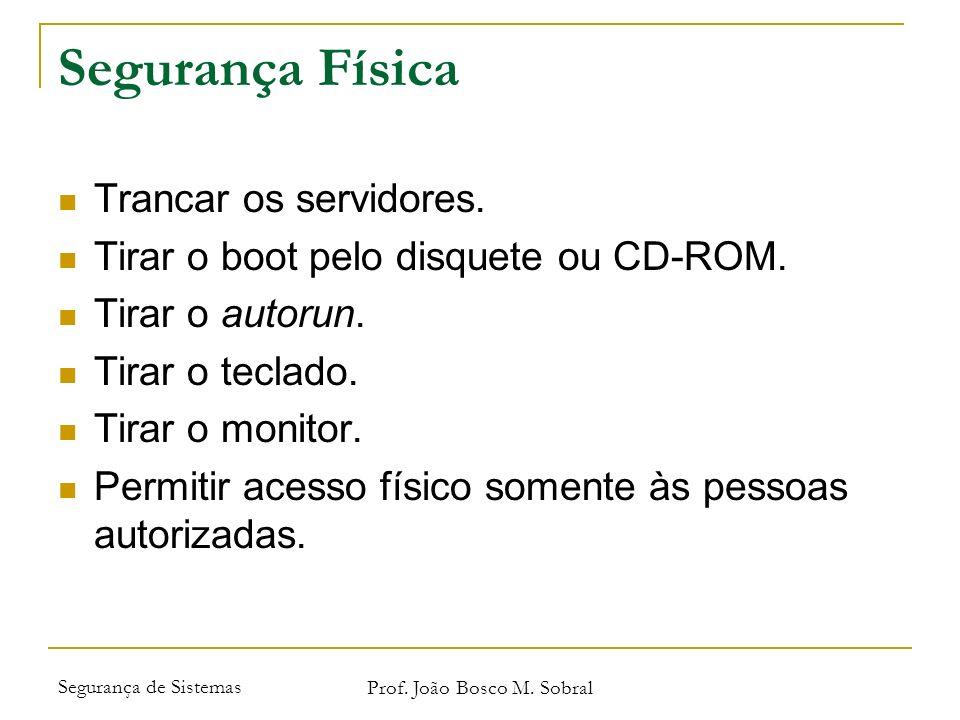 Segurança de Sistemas Prof. João Bosco M. Sobral Segurança Física Trancar os servidores. Tirar o boot pelo disquete ou CD-ROM. Tirar o autorun. Tirar