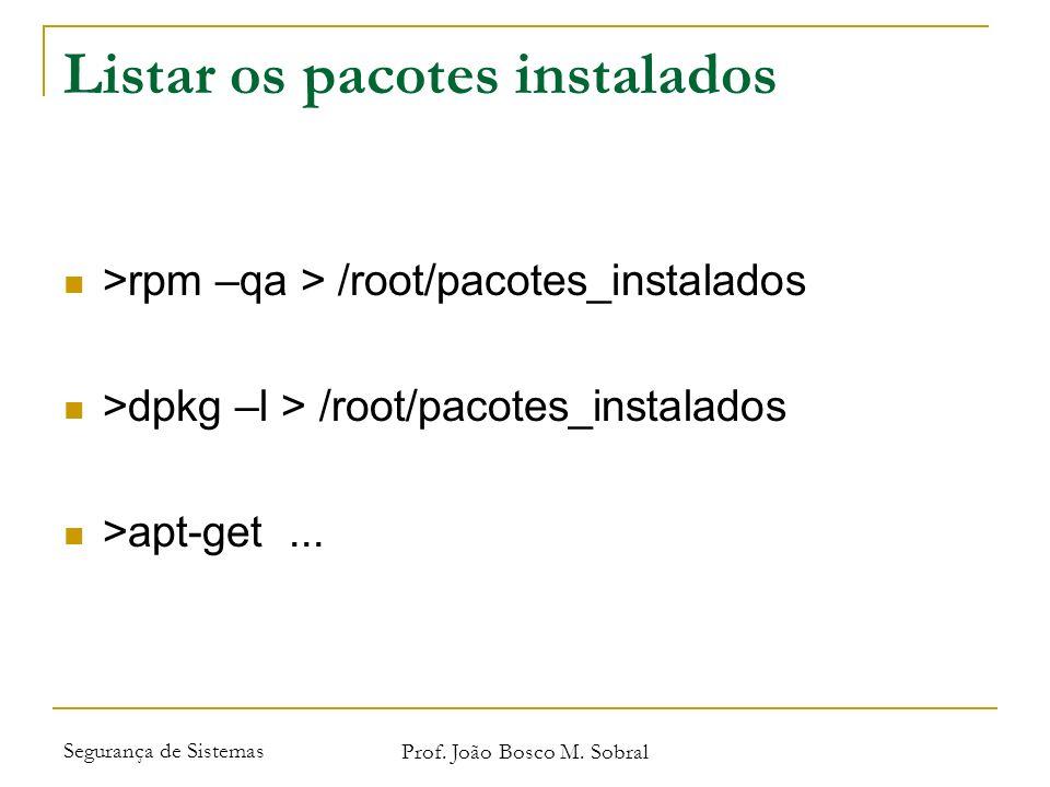 Segurança de Sistemas Prof. João Bosco M. Sobral Listar os pacotes instalados >rpm –qa > /root/pacotes_instalados >dpkg –l > /root/pacotes_instalados