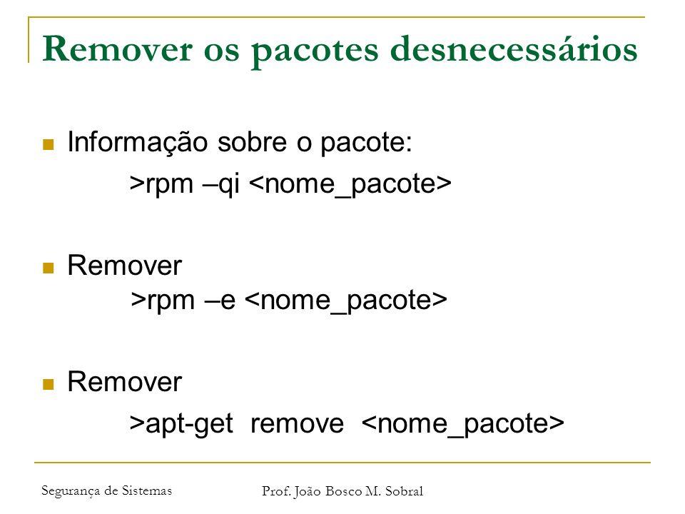 Segurança de Sistemas Prof. João Bosco M. Sobral Remover os pacotes desnecessários Informação sobre o pacote: >rpm –qi Remover >rpm –e Remover >apt-ge