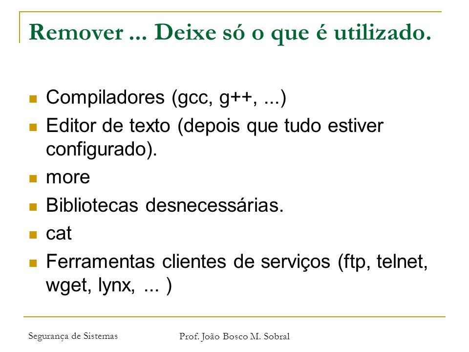 Segurança de Sistemas Prof. João Bosco M. Sobral Remover... Deixe só o que é utilizado. Compiladores (gcc, g++,...) Editor de texto (depois que tudo e