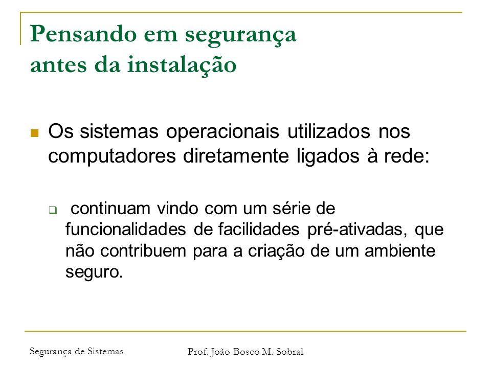 Segurança de Sistemas Prof. João Bosco M. Sobral Pensando em segurança antes da instalação Os sistemas operacionais utilizados nos computadores direta