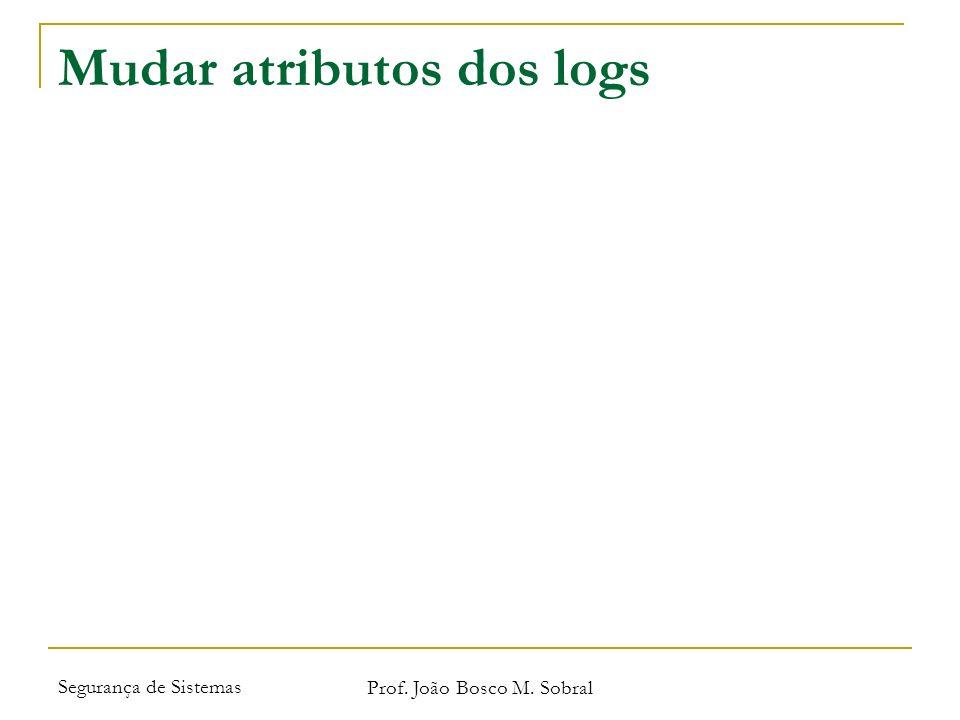 Segurança de Sistemas Prof. João Bosco M. Sobral Mudar atributos dos logs