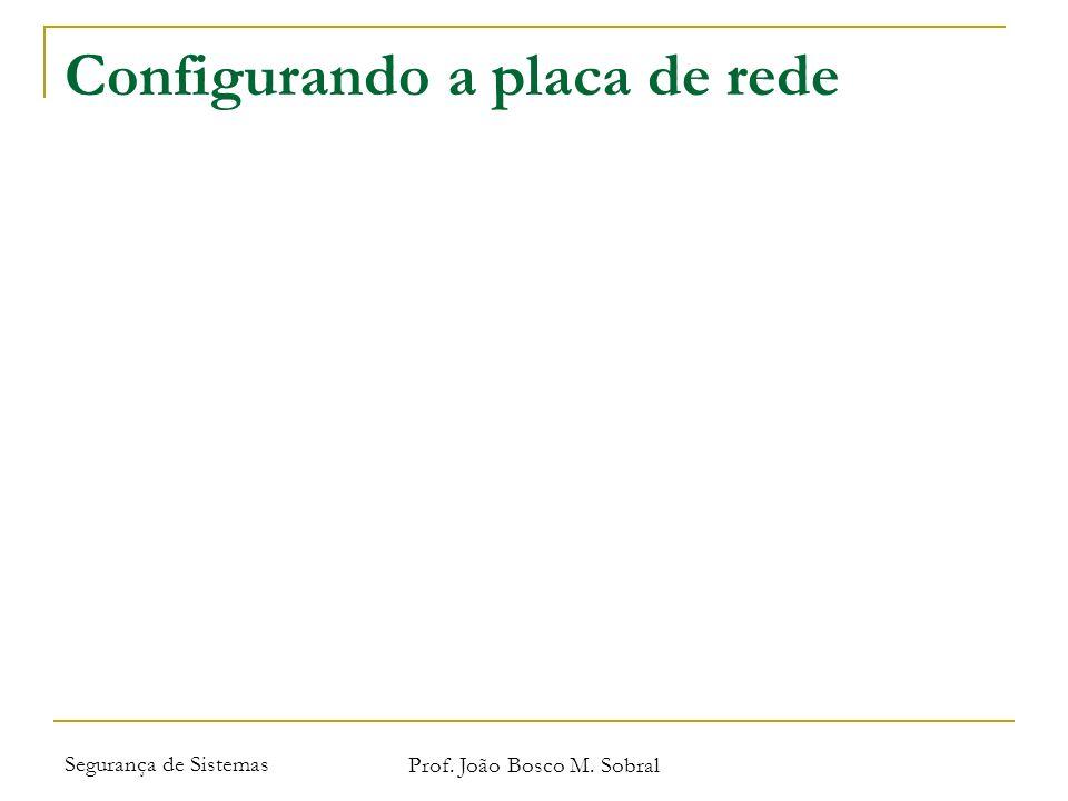 Segurança de Sistemas Prof. João Bosco M. Sobral Configurando a placa de rede