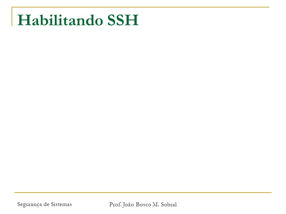 Segurança de Sistemas Prof. João Bosco M. Sobral Habilitando SSH