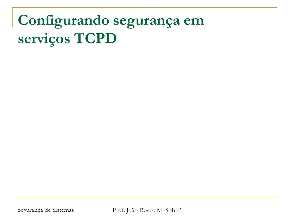 Segurança de Sistemas Prof. João Bosco M. Sobral Configurando segurança em serviços TCPD