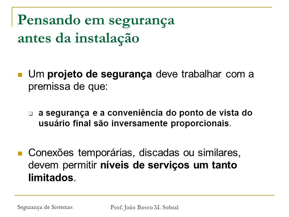 Segurança de Sistemas Prof. João Bosco M. Sobral Pensando em segurança antes da instalação Um projeto de segurança deve trabalhar com a premissa de qu
