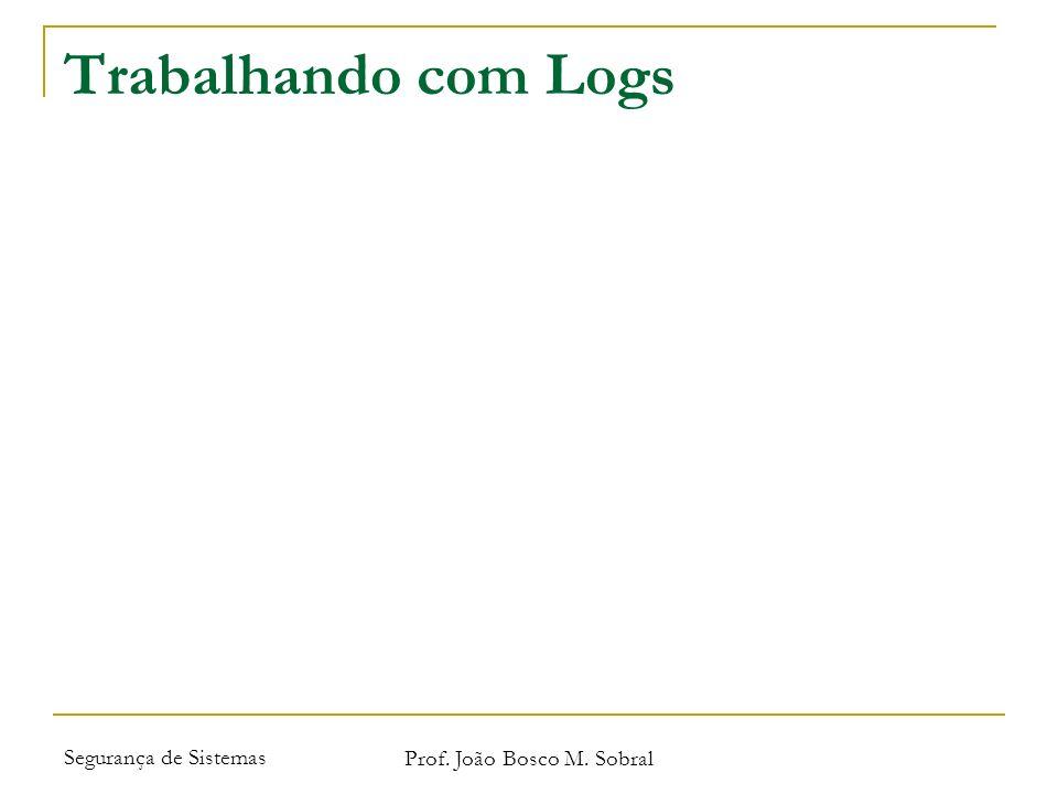 Segurança de Sistemas Prof. João Bosco M. Sobral Trabalhando com Logs
