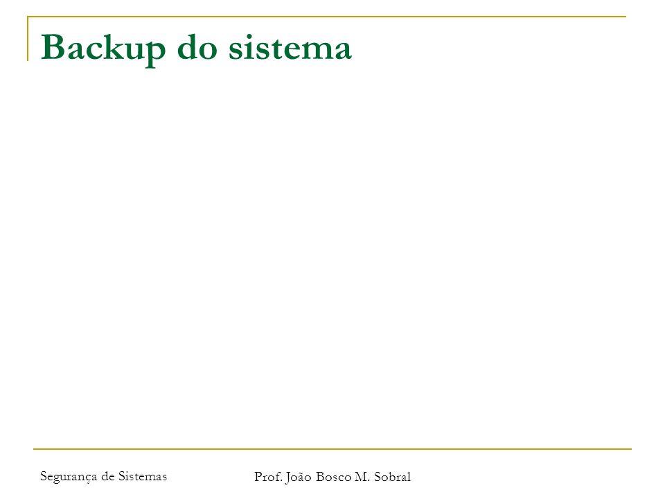 Segurança de Sistemas Prof. João Bosco M. Sobral Backup do sistema