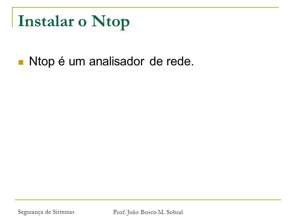 Segurança de Sistemas Prof. João Bosco M. Sobral Instalar o Ntop Ntop é um analisador de rede.