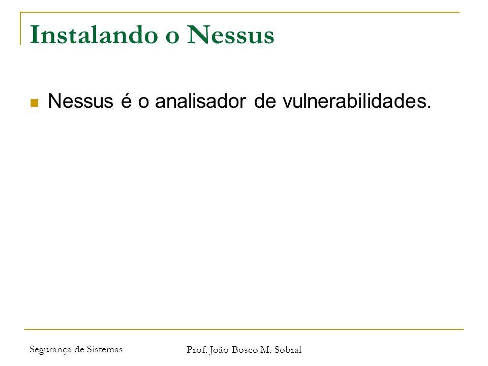 Segurança de Sistemas Prof. João Bosco M. Sobral Instalando o Nessus Nessus é o analisador de vulnerabilidades.