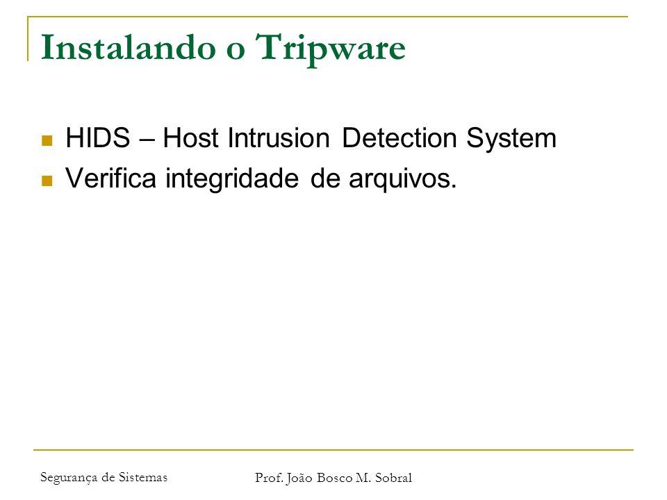 Segurança de Sistemas Prof. João Bosco M. Sobral Instalando o Tripware HIDS – Host Intrusion Detection System Verifica integridade de arquivos.