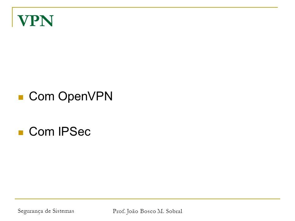 Segurança de Sistemas Prof. João Bosco M. Sobral VPN Com OpenVPN Com IPSec