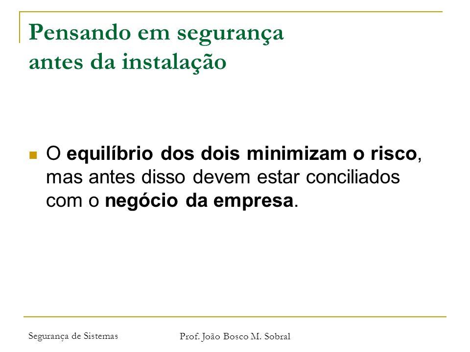 Segurança de Sistemas Prof. João Bosco M. Sobral Pensando em segurança antes da instalação O equilíbrio dos dois minimizam o risco, mas antes disso de
