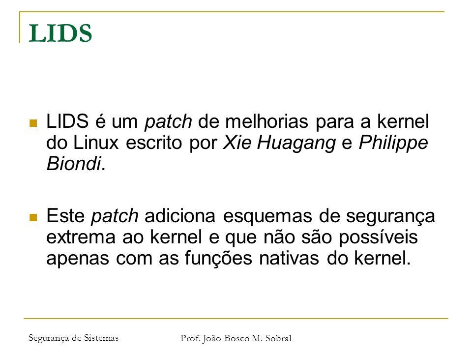 Segurança de Sistemas Prof. João Bosco M. Sobral LIDS LIDS é um patch de melhorias para a kernel do Linux escrito por Xie Huagang e Philippe Biondi. E