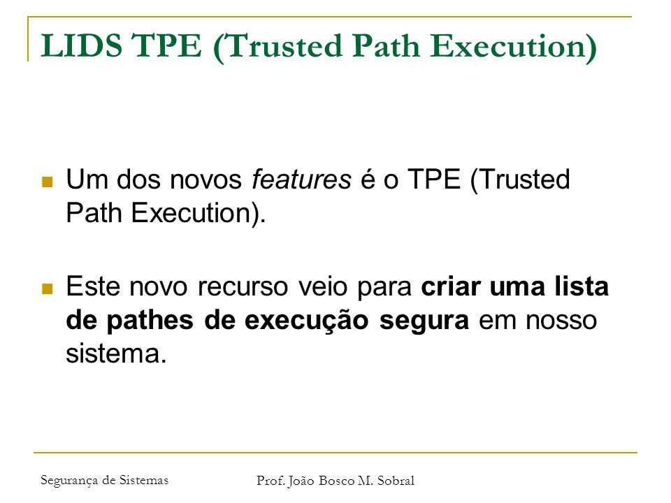 Segurança de Sistemas Prof. João Bosco M. Sobral LIDS TPE (Trusted Path Execution) Um dos novos features é o TPE (Trusted Path Execution). Este novo r