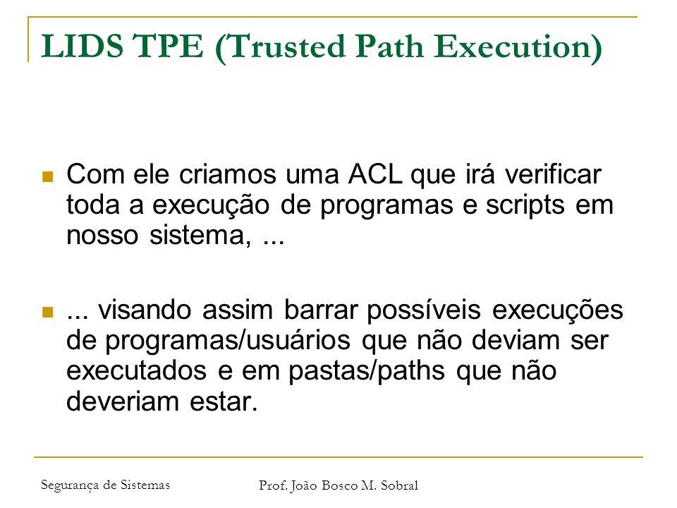 Segurança de Sistemas Prof. João Bosco M. Sobral LIDS TPE (Trusted Path Execution) Com ele criamos uma ACL que irá verificar toda a execução de progra