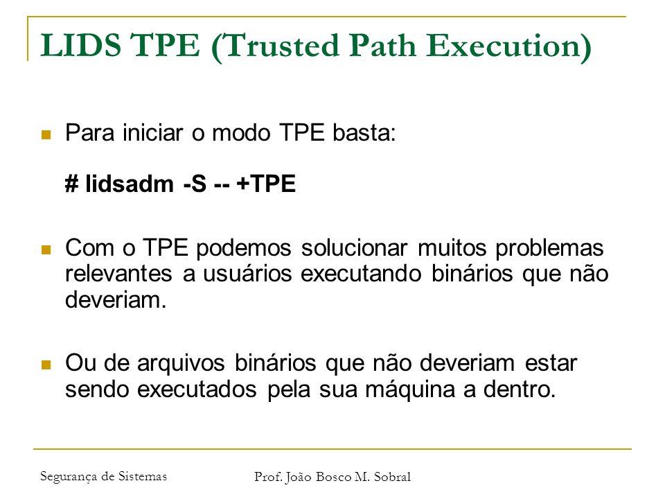 Segurança de Sistemas Prof. João Bosco M. Sobral LIDS TPE (Trusted Path Execution) Para iniciar o modo TPE basta: # lidsadm -S -- +TPE Com o TPE podem