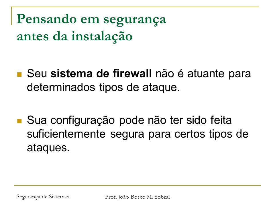 Segurança de Sistemas Prof. João Bosco M. Sobral Pensando em segurança antes da instalação Seu sistema de firewall não é atuante para determinados tip