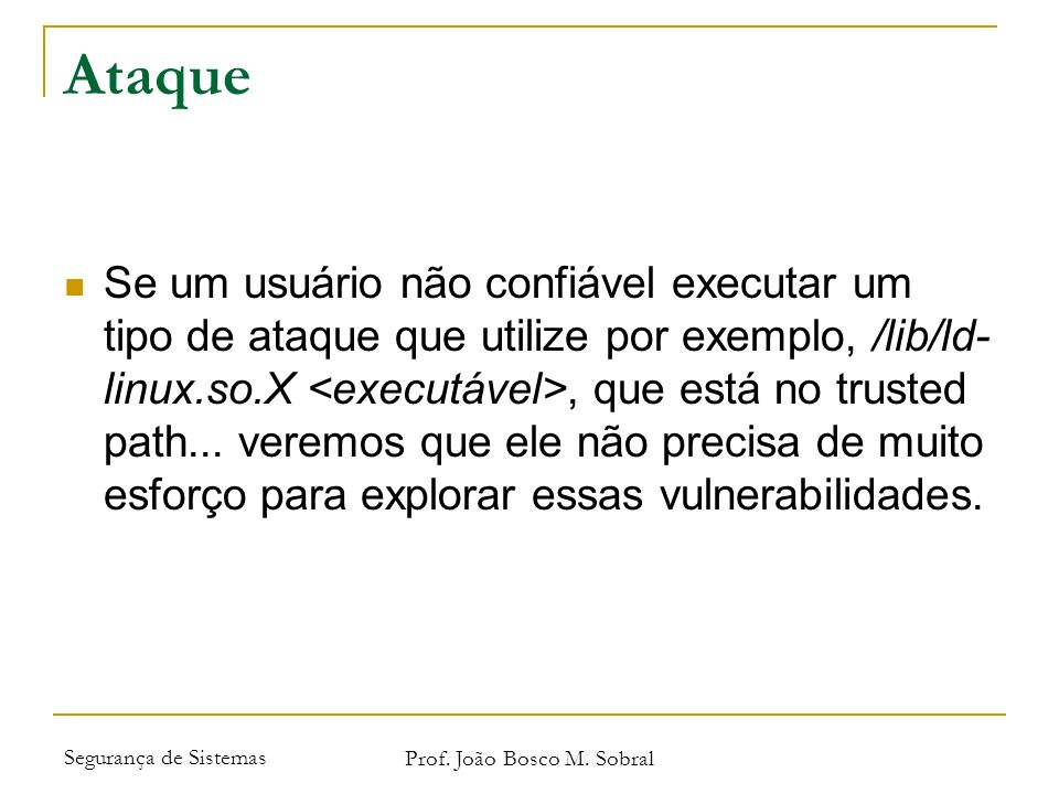 Segurança de Sistemas Prof. João Bosco M. Sobral Ataque Se um usuário não confiável executar um tipo de ataque que utilize por exemplo, /lib/ld- linux